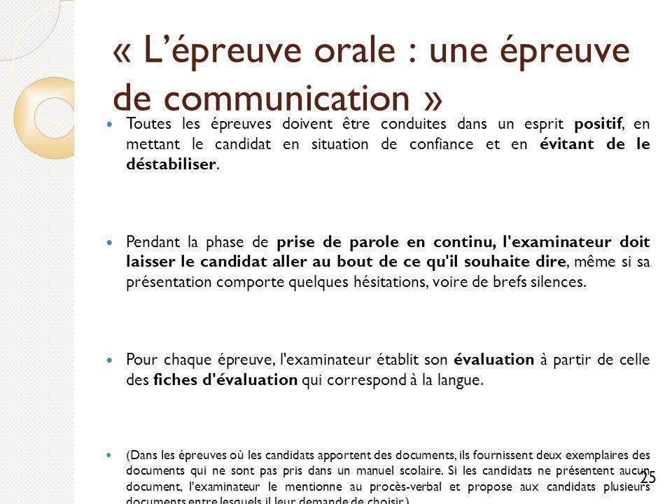 « Lépreuve orale : une épreuve de communication » Toutes les épreuves doivent être conduites dans un esprit positif, en mettant le candidat en situation de confiance et en évitant de le déstabiliser.
