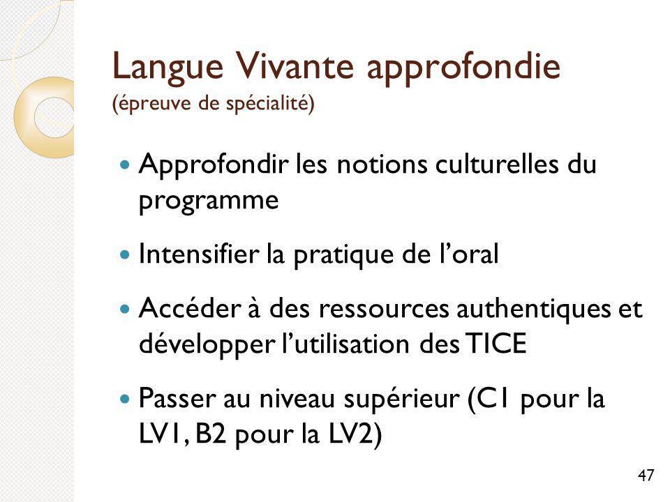 Langue Vivante approfondie (épreuve de spécialité) Approfondir les notions culturelles du programme Intensifier la pratique de loral Accéder à des ressources authentiques et développer lutilisation des TICE Passer au niveau supérieur (C1 pour la LV1, B2 pour la LV2) 47