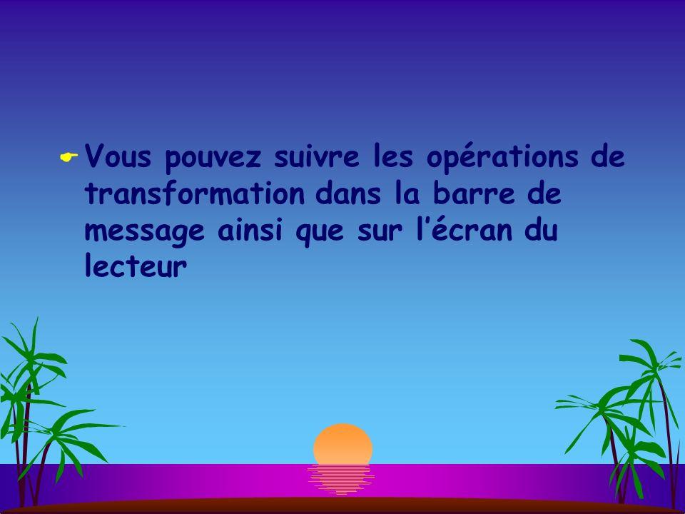 Vous pouvez suivre les opérations de transformation dans la barre de message ainsi que sur lécran du lecteur