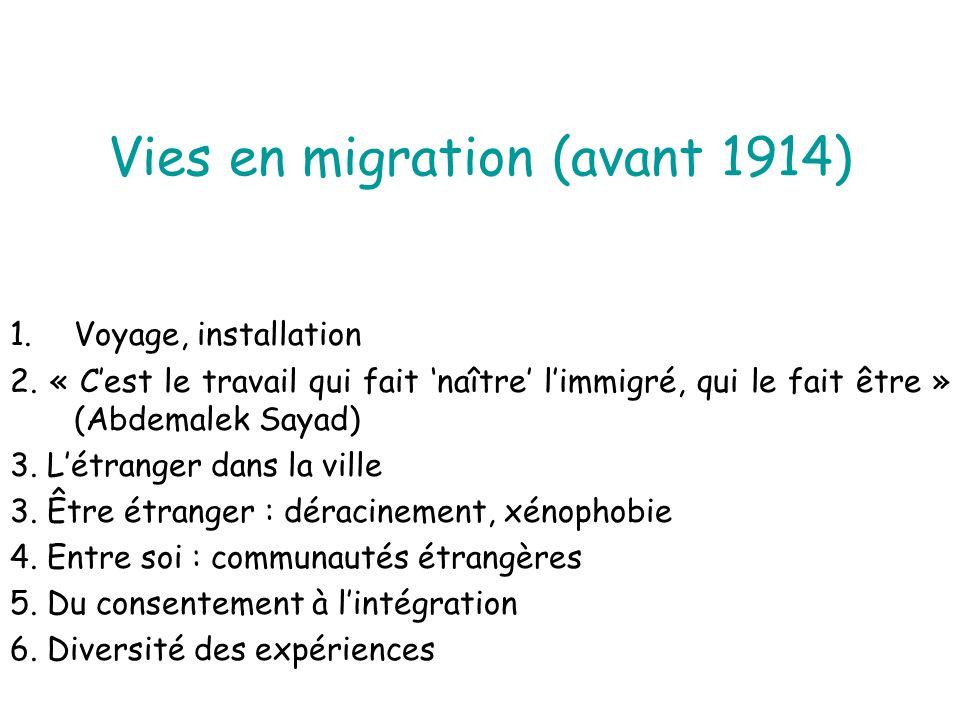 Vies en migration (avant 1914) 1.Voyage, installation 2. « Cest le travail qui fait naître limmigré, qui le fait être » (Abdemalek Sayad) 3. Létranger