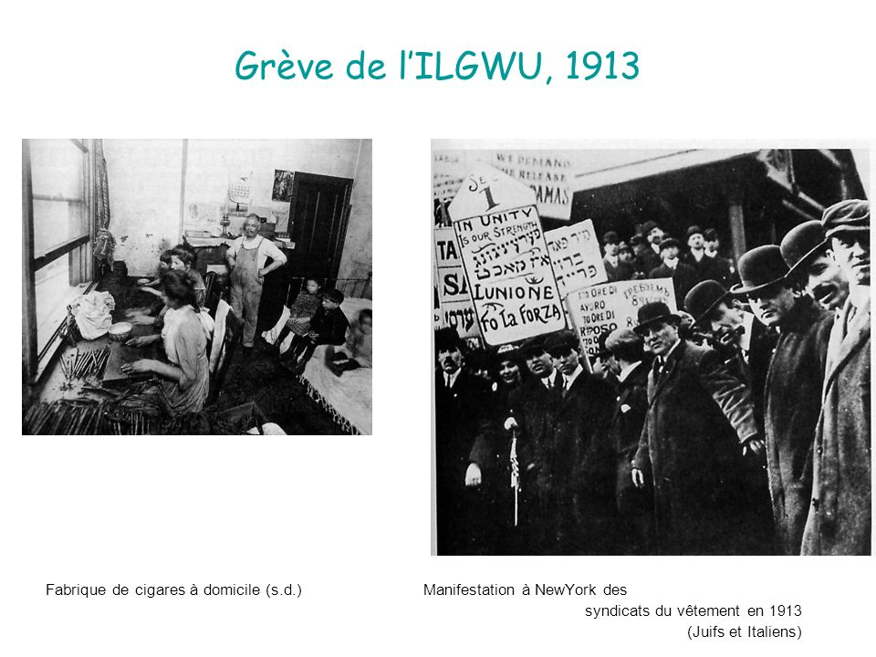 Grève de lILGWU, 1913 Fabrique de cigares à domicile (s.d.) Manifestation à NewYork des syndicats du vêtement en 1913 (Juifs et Italiens)