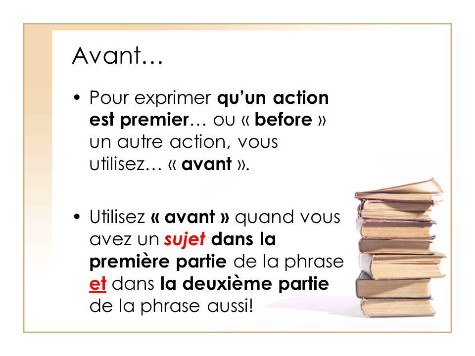 Avant… Pour exprimer quun action est premier … ou « before » un autre action, vous utilisez… « avant ». Utilisez « avant » quand vous avez un sujet da