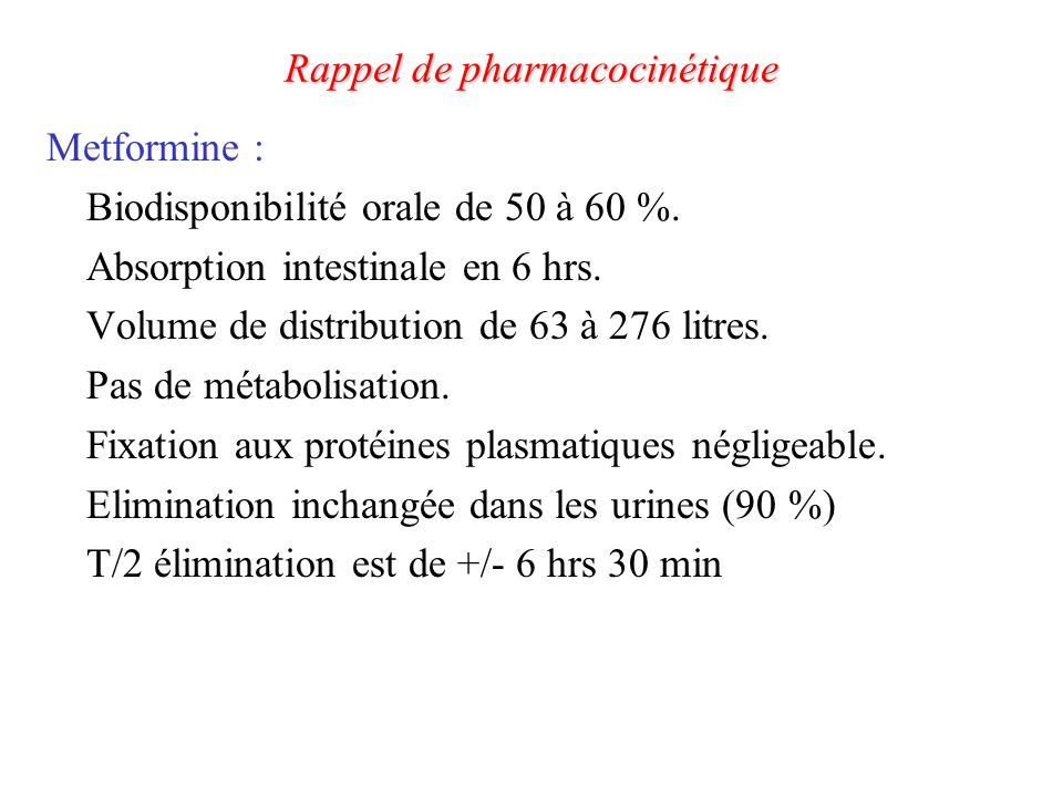 Rappel de pharmacocinétique Metformine : Biodisponibilité orale de 50 à 60 %. Absorption intestinale en 6 hrs. Volume de distribution de 63 à 276 litr