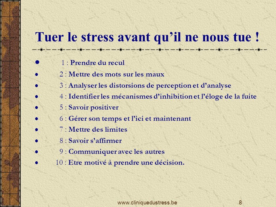 Phase 1: Eviter les pièges ACTION Fight Flight Freeze Pensées automatiques Phantasmes Analyse de la situation Emotions Sensations Souvenirs conscients et inconscients ANTICIPATIONANTICIPATION FEEDBACKFEEDBACK Positiver Peaux de bananes & cinéma catastrophe 9www.cliniquedustress.be