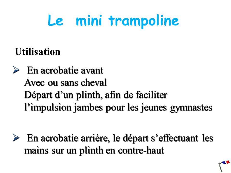 Le mini trampoline Utilisation En acrobatie avant Avec ou sans cheval Départ dun plinth, afin de faciliter limpulsion jambes pour les jeunes gymnastes