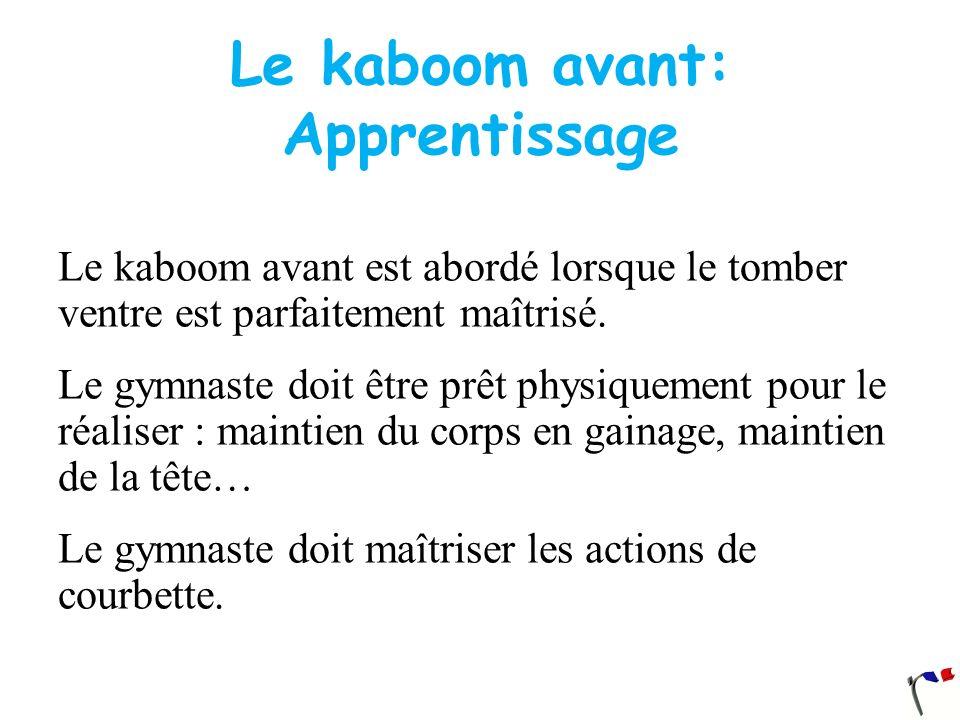 Le kaboom avant: Apprentissage Le kaboom avant est abordé lorsque le tomber ventre est parfaitement maîtrisé. Le gymnaste doit être prêt physiquement