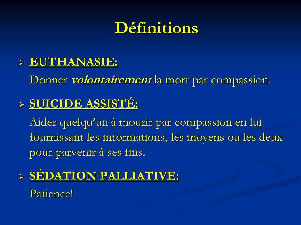 Définitions EUTHANASIE: EUTHANASIE: Donner volontairement la mort par compassion. SUICIDE ASSISTÉ: SUICIDE ASSISTÉ: Aider quelquun à mourir par compas