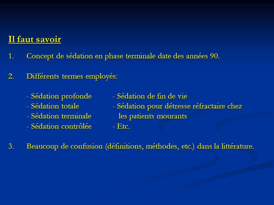 Il faut savoir 1.Concept de sédation en phase terminale date des années 90. 2.Différents termes employés: - Sédation profonde- Sédation de fin de vie