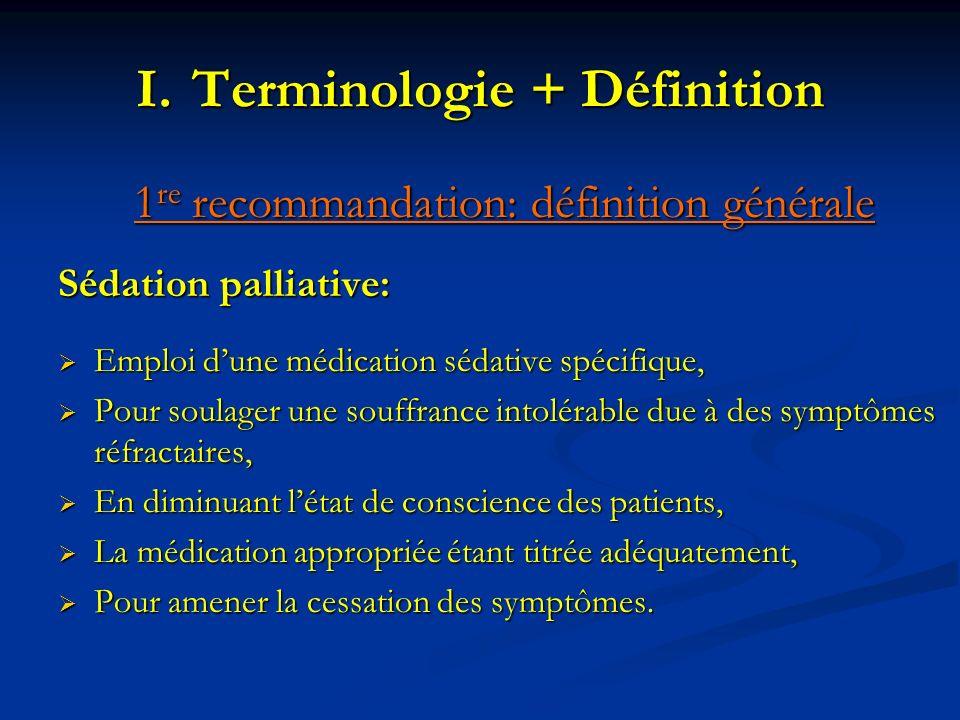 I.Terminologie + Définition 1 re recommandation: définition générale Sédation palliative: Emploi dune médication sédative spécifique, Emploi dune médi