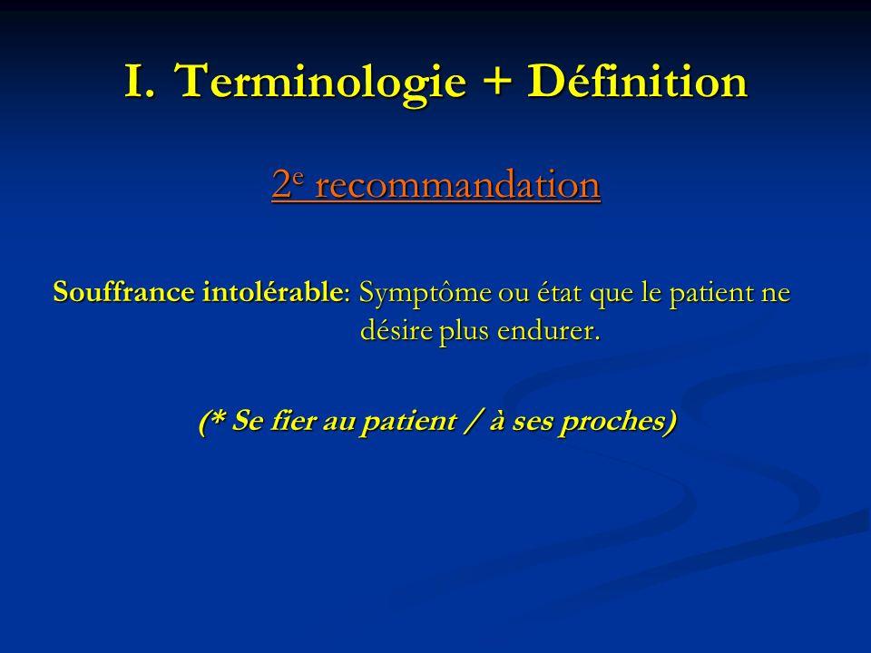 I.Terminologie + Définition 2 e recommandation Souffrance intolérable: Symptôme ou état que le patient ne désire plus endurer. (* Se fier au patient /