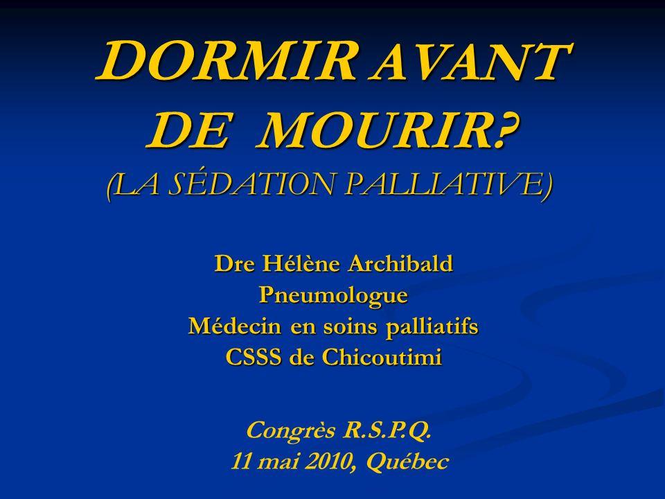 DORMIR AVANT DE MOURIR? (LA SÉDATION PALLIATIVE) Dre Hélène Archibald Pneumologue Médecin en soins palliatifs CSSS de Chicoutimi Congrès R.S.P.Q. 11 m
