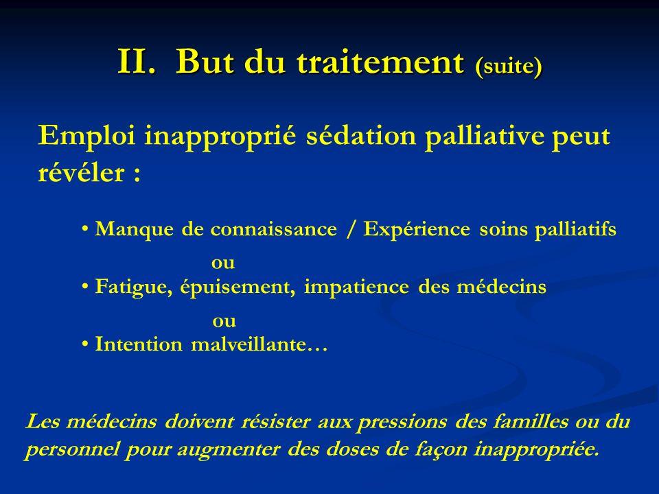 II.But du traitement (suite) Emploi inapproprié sédation palliative peut révéler : Manque de connaissance / Expérience soins palliatifs Fatigue, épuis