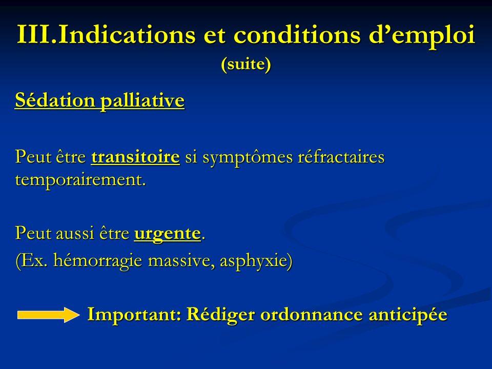 III.Indications et conditions demploi (suite) Sédation palliative Peut être transitoire si symptômes réfractaires temporairement. Peut aussi être urge
