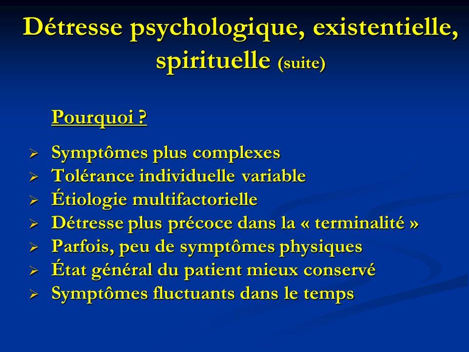 Détresse psychologique, existentielle, spirituelle (suite) Pourquoi ? Symptômes plus complexes Symptômes plus complexes Tolérance individuelle variabl