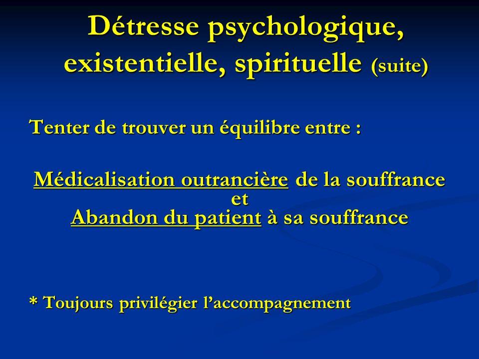 Détresse psychologique, existentielle, spirituelle (suite) Tenter de trouver un équilibre entre : Médicalisation outrancière de la souffrance et Aband