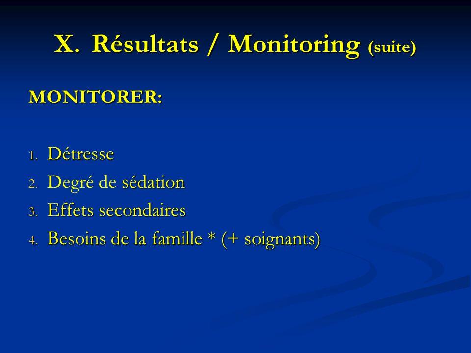 X.Résultats / Monitoring (suite) MONITORER: 1. Détresse 2. sédation 2. Degré de sédation 3. Effets secondaires 4. Besoins de la famille * (+ soignants