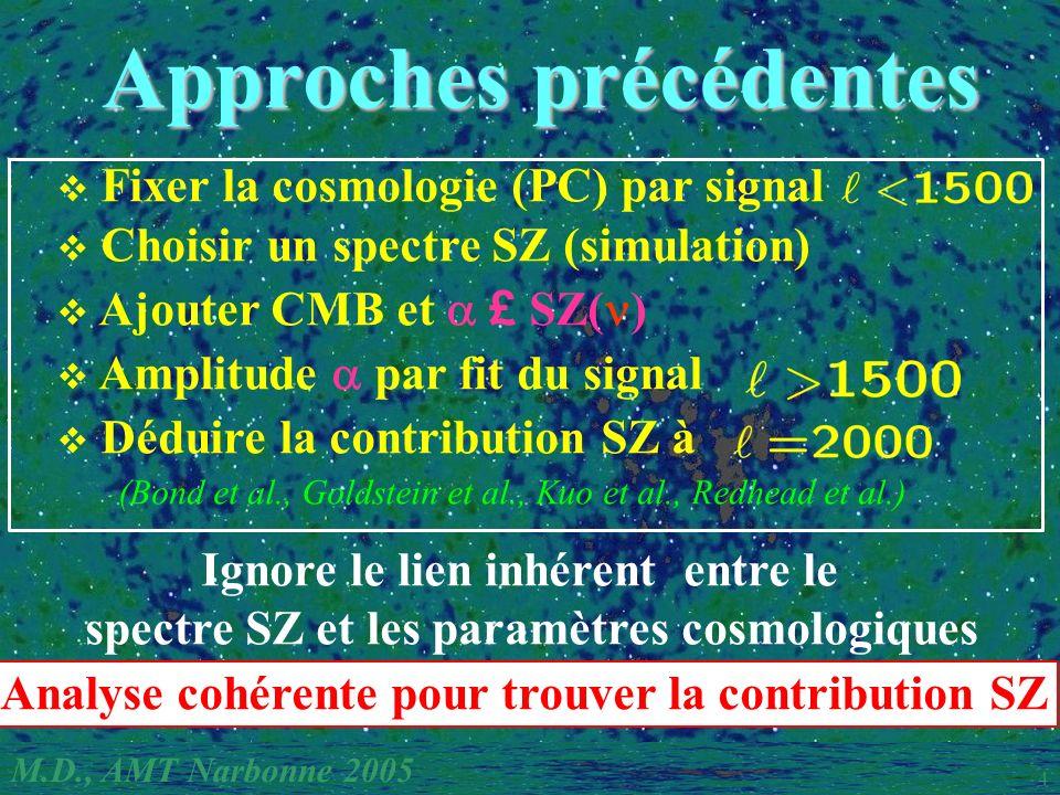 M.D., AMT Narbonne 2005 4 Approches précédentes Approches précédentes Fixer la cosmologie (PC) par signal Choisir un spectre SZ (simulation) Ajouter CMB et £ SZ( ) Amplitude par fit du signal Déduire la contribution SZ à (Bond et al., Goldstein et al., Kuo et al., Redhead et al.) Ignore le lien inhérent entre le spectre SZ et les paramètres cosmologiques Analyse cohérente pour trouver la contribution SZ