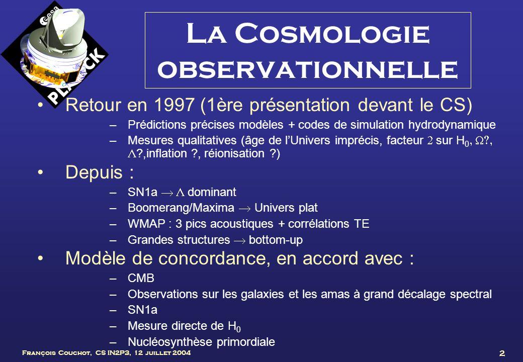 François Couchot, CS IN2P3, 12 juillet 2004 3 La cosmologie en un clin dœil Germes des inhomogénéités Big-bang, inflation Découplage des photons Croissance des structures Transparence du milieu aux photons Propagation dondes dans un plasma peu dense Éléments du modèle dit « de concordance »