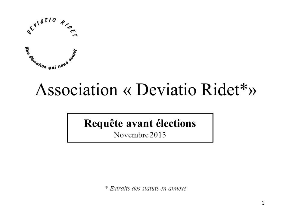 Avant propos Les requêtes de lassociation Deviatio Ridet concernant le projet daménagement et de déviation de la RD 307 à saint Nom la Bretèche seront présentées par lUnion 307 conformément aux statuts de celle ci.