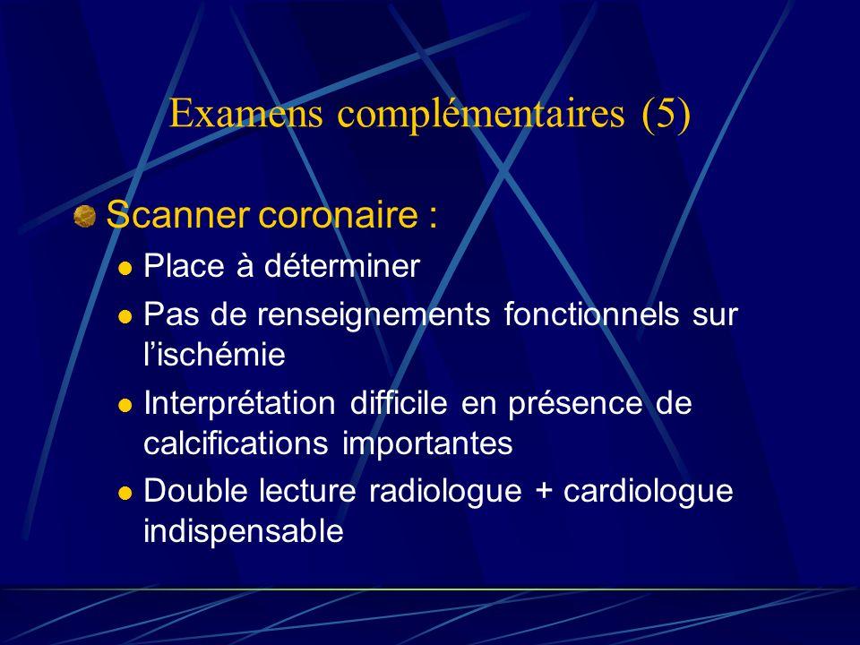 Examens complémentaires (5) Scanner coronaire : Place à déterminer Pas de renseignements fonctionnels sur lischémie Interprétation difficile en présen