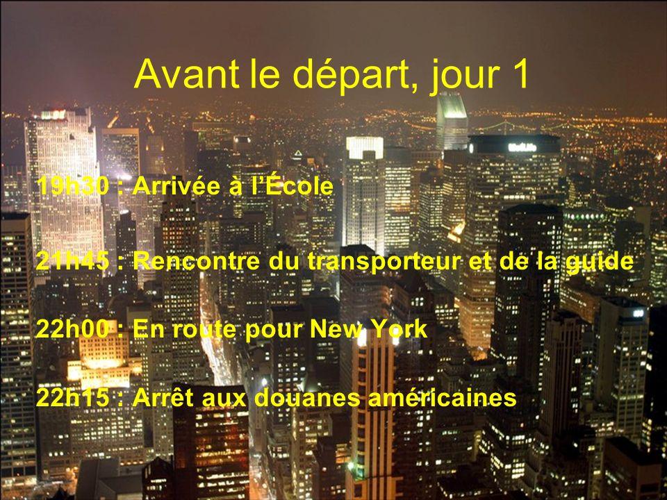 Avant le départ, jour 1 19h30 : Arrivée à lÉcole 21h45 : Rencontre du transporteur et de la guide 22h00 : En route pour New York 22h15 : Arrêt aux dou