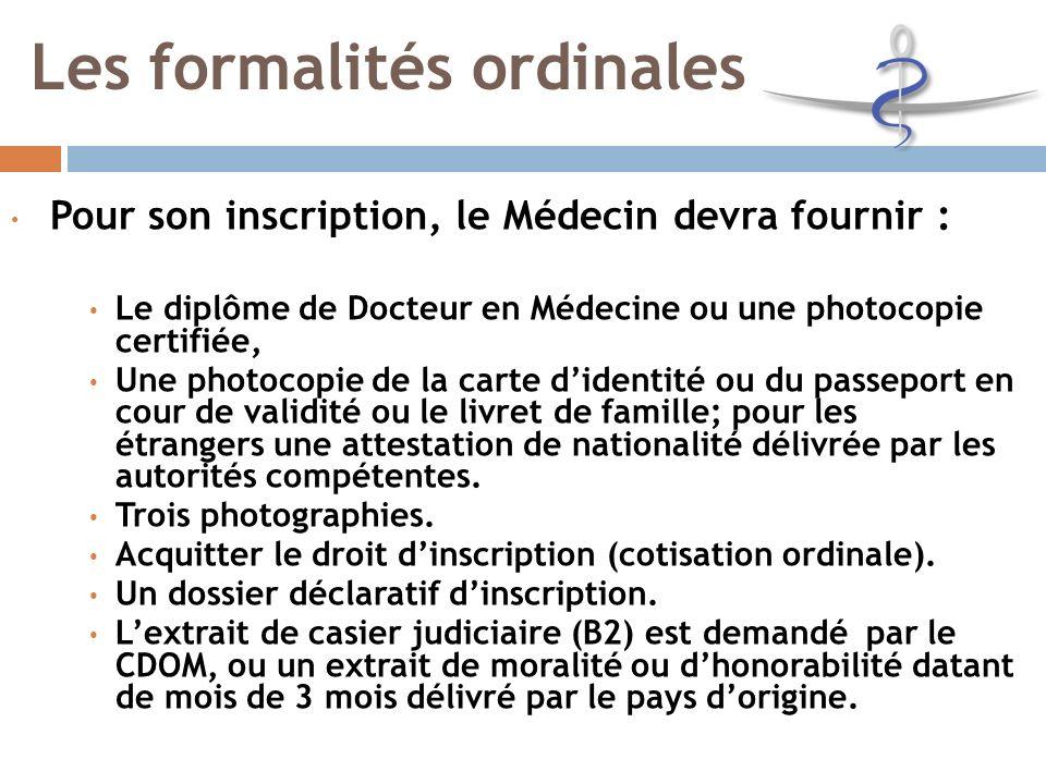 Les formalités ordinales Pour son inscription, le Médecin devra fournir : Le diplôme de Docteur en Médecine ou une photocopie certifiée, Une photocopie de la carte didentité ou du passeport en cour de validité ou le livret de famille; pour les étrangers une attestation de nationalité délivrée par les autorités compétentes.