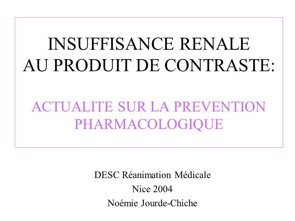 INSUFFISANCE RENALE AU PRODUIT DE CONTRASTE: ACTUALITE SUR LA PREVENTION PHARMACOLOGIQUE DESC Réanimation Médicale Nice 2004 Noémie Jourde-Chiche