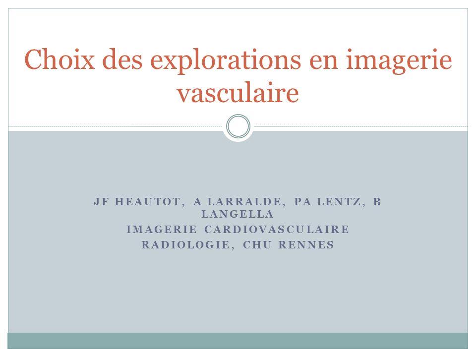 JF HEAUTOT, A LARRALDE, PA LENTZ, B LANGELLA IMAGERIE CARDIOVASCULAIRE RADIOLOGIE, CHU RENNES Choix des explorations en imagerie vasculaire