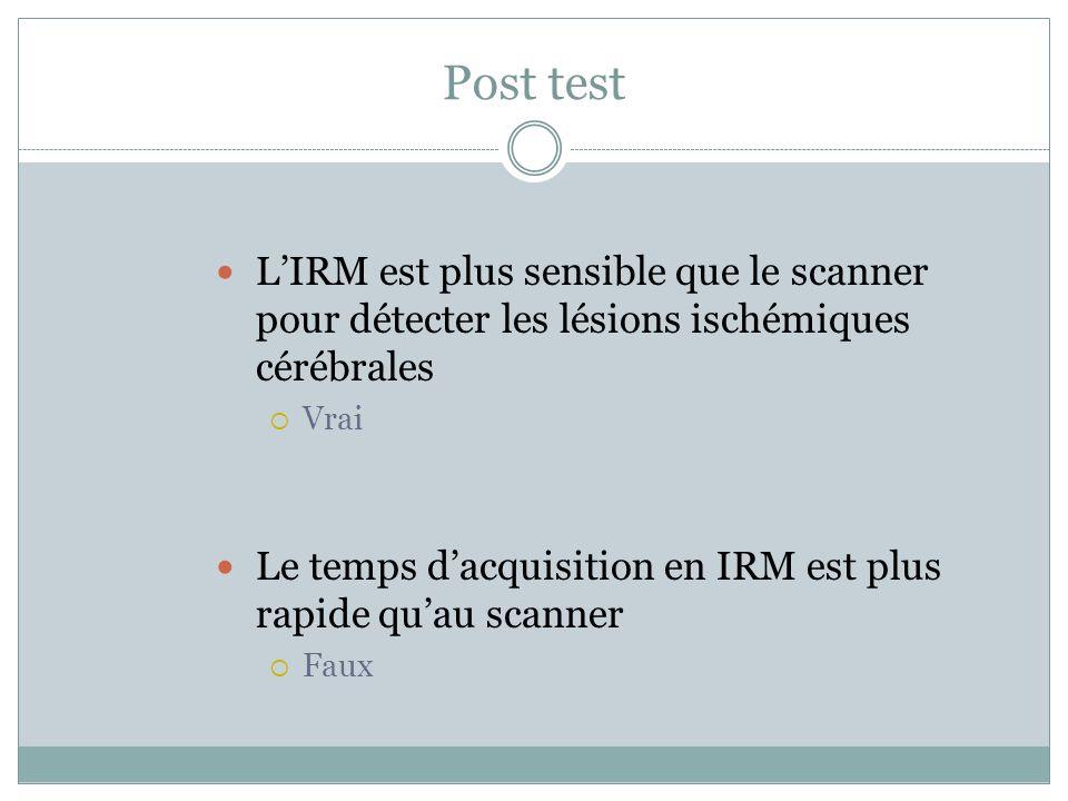 Post test LIRM est plus sensible que le scanner pour détecter les lésions ischémiques cérébrales Vrai Le temps dacquisition en IRM est plus rapide qua