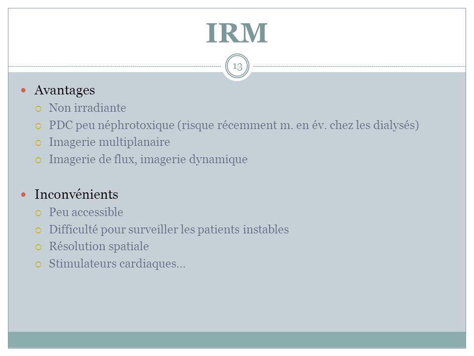 IRM Avantages Non irradiante PDC peu néphrotoxique (risque récemment m. en év. chez les dialysés) Imagerie multiplanaire Imagerie de flux, imagerie dy