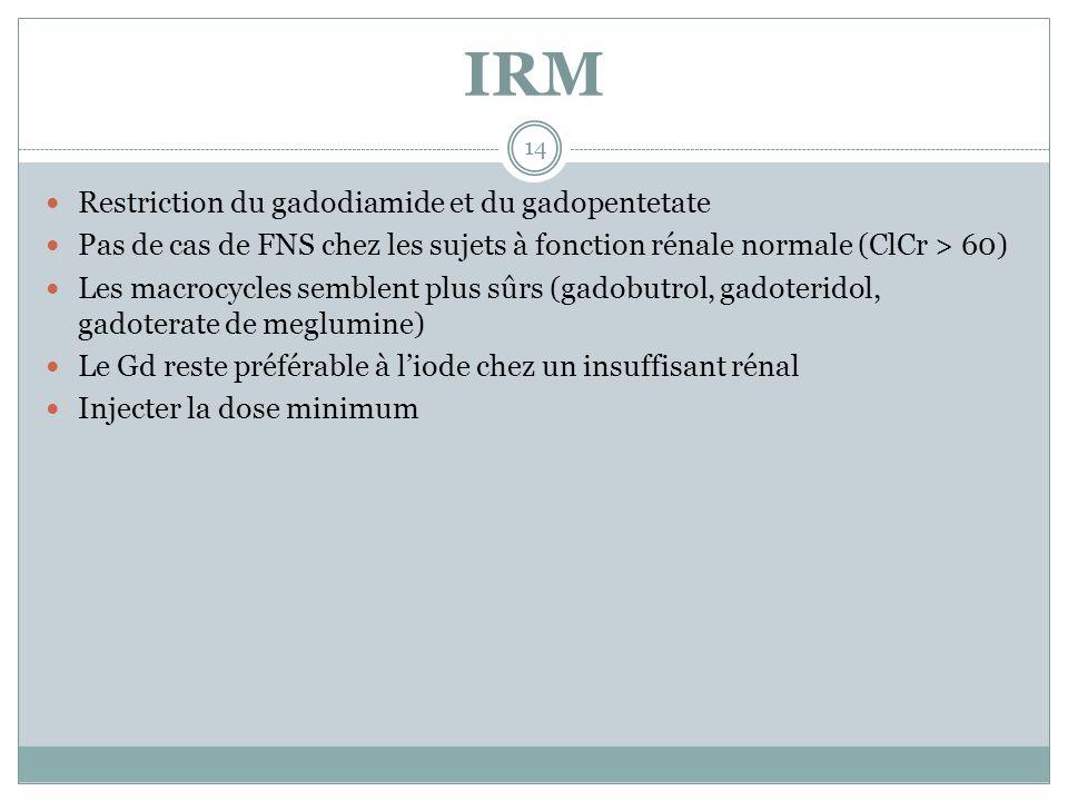 IRM Restriction du gadodiamide et du gadopentetate Pas de cas de FNS chez les sujets à fonction rénale normale (ClCr > 60) Les macrocycles semblent pl