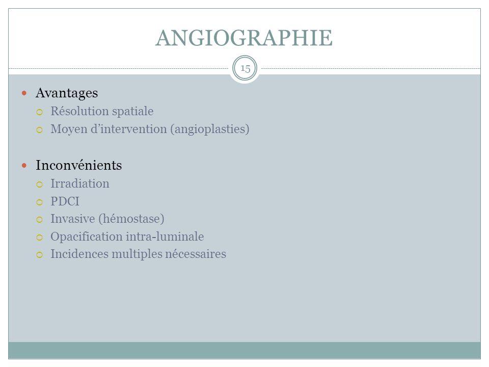 ANGIOGRAPHIE Avantages Résolution spatiale Moyen dintervention (angioplasties) Inconvénients Irradiation PDCI Invasive (hémostase) Opacification intra