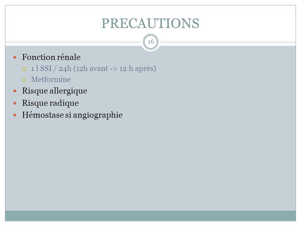 PRECAUTIONS Fonction rénale 1 l SSI / 24h (12h avant -> 12 h après) Metformine Risque allergique Risque radique Hémostase si angiographie 16