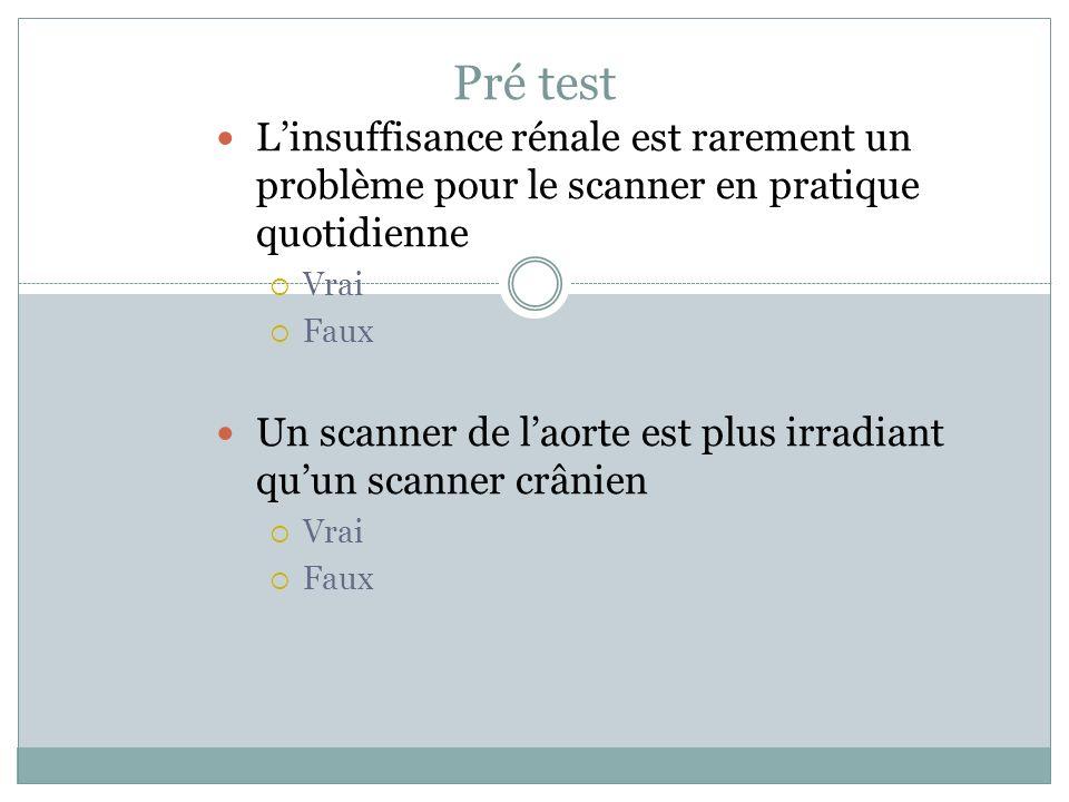 Pré test Linsuffisance rénale est rarement un problème pour le scanner en pratique quotidienne Vrai Faux Un scanner de laorte est plus irradiant quun