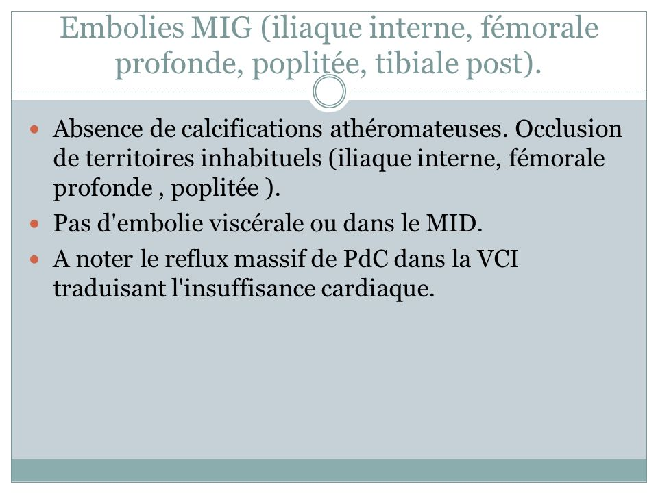 Embolies MIG (iliaque interne, fémorale profonde, poplitée, tibiale post). Absence de calcifications athéromateuses. Occlusion de territoires inhabitu