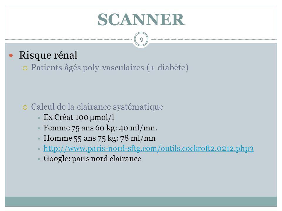 SCANNER 9 Risque rénal Patients âgés poly-vasculaires (± diabète) Calcul de la clairance systématique Ex Créat 100 µmol/l Femme 75 ans 60 kg: 40 ml/mn