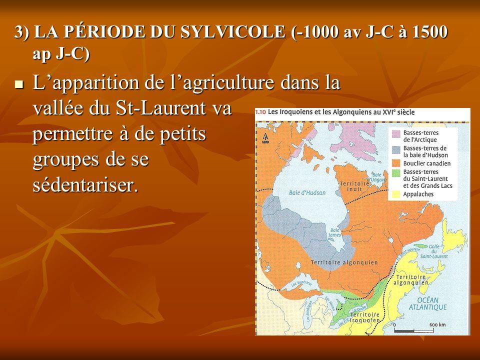 3) LA PÉRIODE DU SYLVICOLE (-1000 av J-C à 1500 ap J-C) Lapparition de lagriculture dans la vallée du St-Laurent va permettre à de petits groupes de s