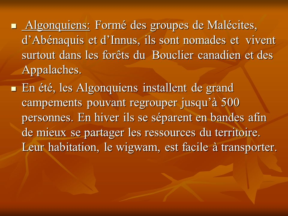 Algonquiens: Formé des groupes de Malécites, dAbénaquis et dInnus, ils sont nomades et vivent surtout dans les forêts du Bouclier canadien et des Appa