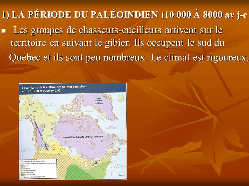 1) LA PÉRIODE DU PALÉOINDIEN (10 000 À 8000 av j-c Les groupes de chasseurs-cueilleurs arrivent sur le territoire en suivant le gibier. Ils occupent l
