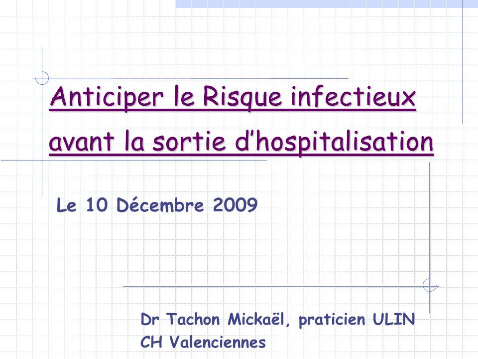 Anticiper le Risque infectieux avant la sortie dhospitalisation Le 10 Décembre 2009 Dr Tachon Mickaël, praticien ULIN CH Valenciennes