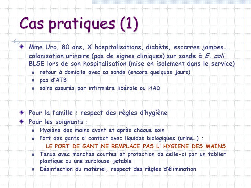 Cas pratiques (1) Mme Uro, 80 ans, X hospitalisations, diabète, escarres jambes…. colonisation urinaire (pas de signes cliniques) sur sonde à E. coli