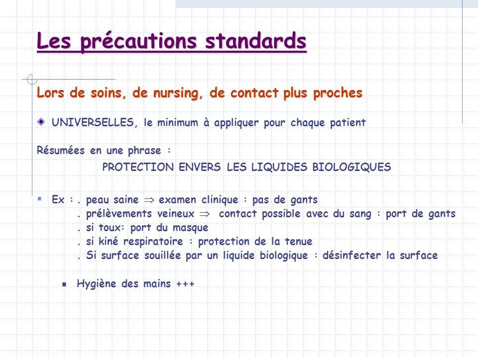 Les précautions standards Lors de soins, de nursing, de contact plus proches UNIVERSELLES, le minimum à appliquer pour chaque patient Résumées en une