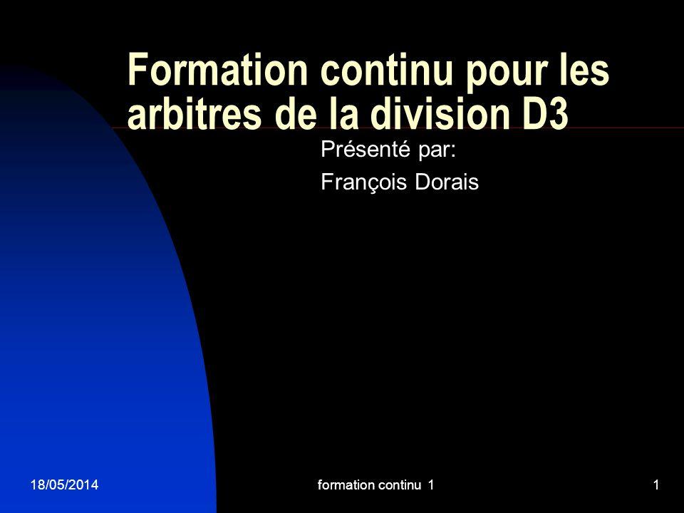 18/05/2014formation continu 11 Formation continu pour les arbitres de la division D3 Présenté par: François Dorais