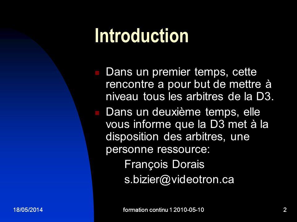 18/05/2014formation continu 1 2010-05-102 Introduction Dans un premier temps, cette rencontre a pour but de mettre à niveau tous les arbitres de la D3.