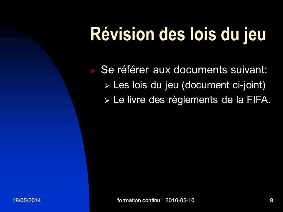 18/05/2014formation continu 1 2010-05-108 Révision des lois du jeu Se référer aux documents suivant: Les lois du jeu (document ci-joint) Le livre des règlements de la FIFA.