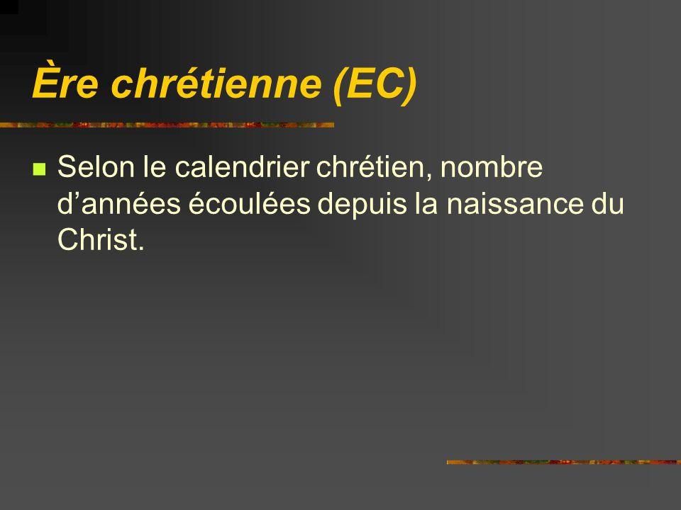 Ère chrétienne (EC) Selon le calendrier chrétien, nombre dannées écoulées depuis la naissance du Christ.