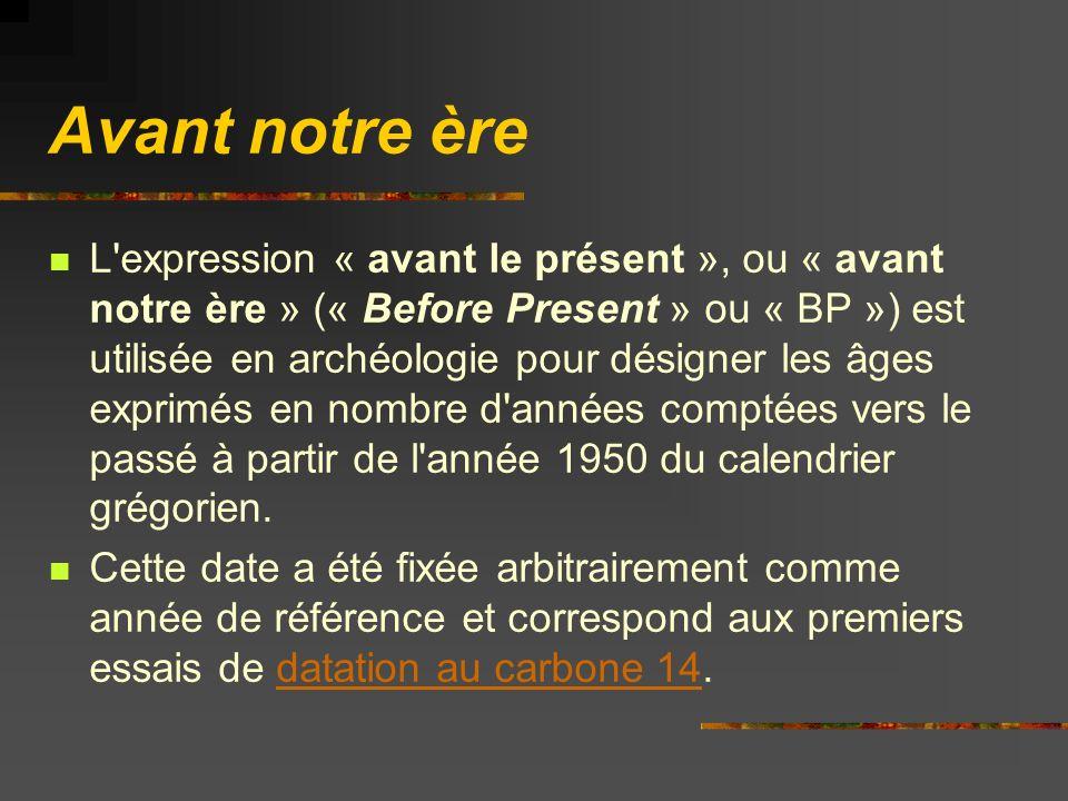 Avant notre ère L expression « avant le présent », ou « avant notre ère » (« Before Present » ou « BP ») est utilisée en archéologie pour désigner les âges exprimés en nombre d années comptées vers le passé à partir de l année 1950 du calendrier grégorien.