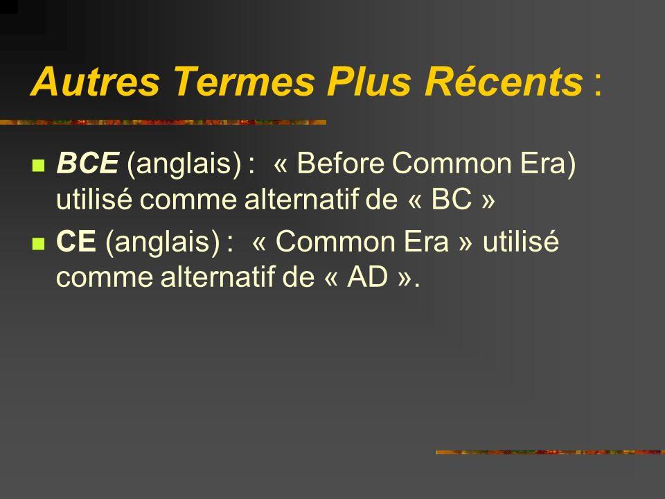 Autres Termes Plus Récents : BCE (anglais) : « Before Common Era) utilisé comme alternatif de « BC » CE (anglais) : « Common Era » utilisé comme alternatif de « AD ».