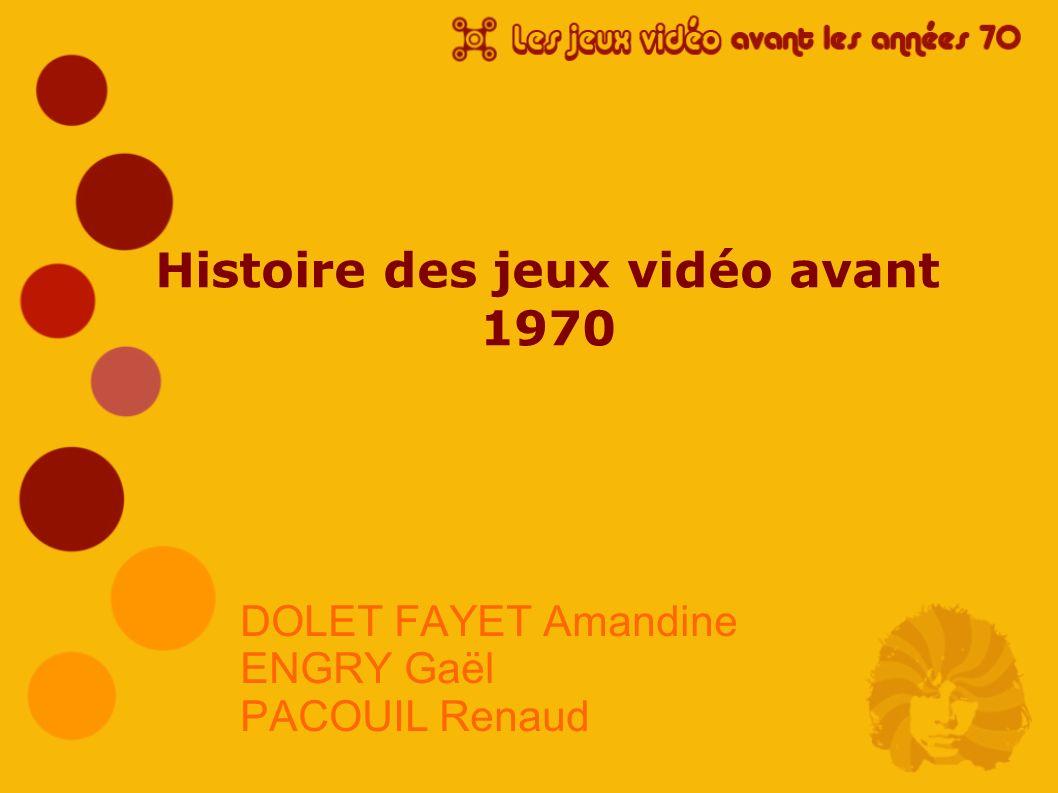 Histoire des jeux vidéo avant 1970 DOLET FAYET Amandine ENGRY Gaël PACOUIL Renaud