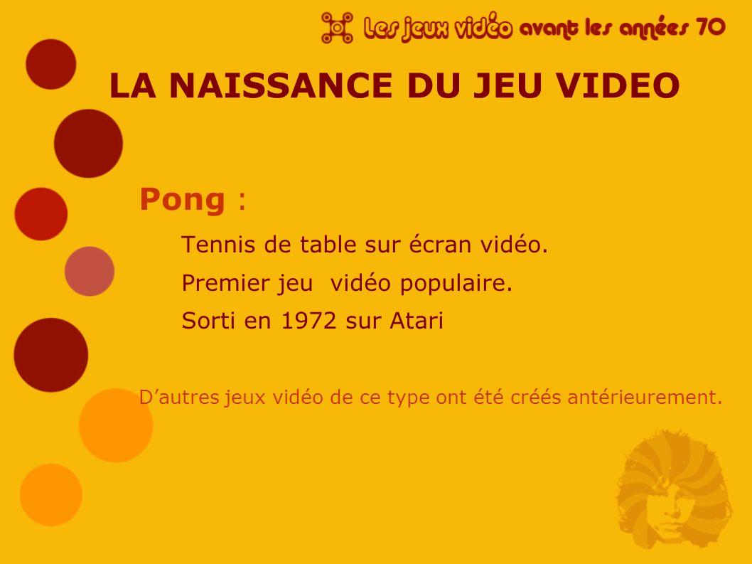 LA NAISSANCE DU JEU VIDEO Pong : Tennis de table sur écran vidéo. Premier jeu vidéo populaire. Sorti en 1972 sur Atari Dautres jeux vidéo de ce type o
